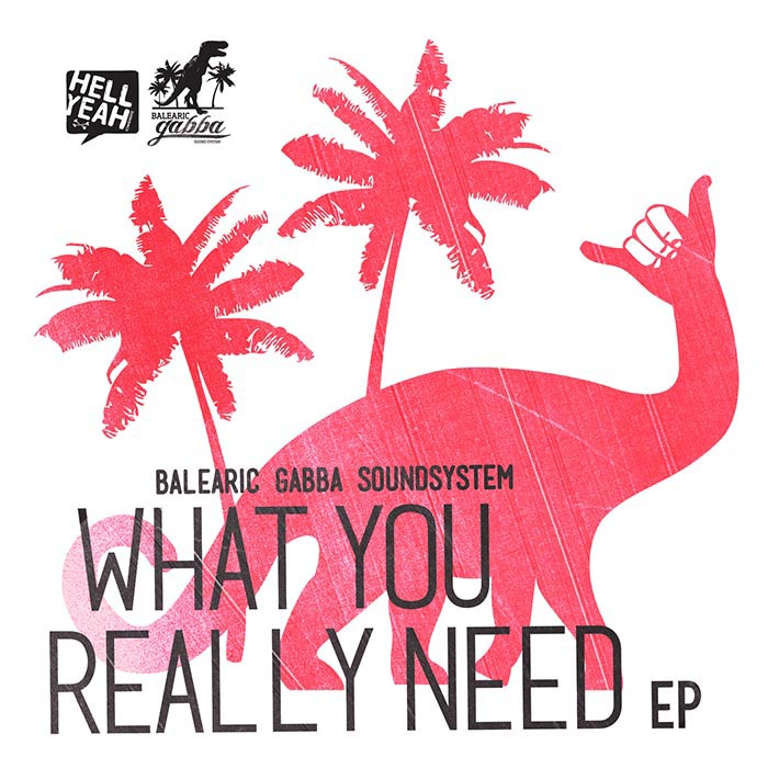 Balearic Gabba SoundSystem - What You Really Need EP [Hell Yeah Recordings HYR7133] (16 Apr 2014)