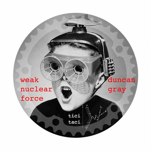 Duncan Gray - The Weak Nuclear Force EP [Tici Taci TICITACI022] (17 July, 2015)